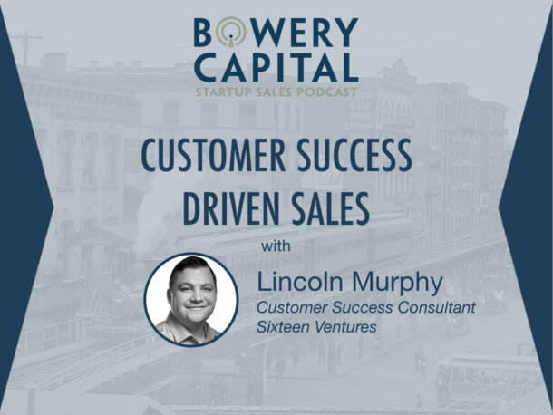 BC Startup Sales Podcast – Customer Success Driven Sales with Lincoln Murphy (Sixteen Ventures)