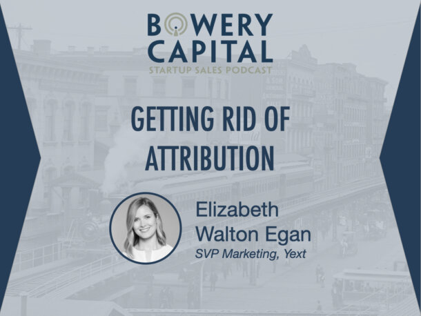 BC Startup Sales Podcast - Getting Rid of Attribution with Elizabeth Walton Egan (Yext)