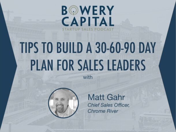 BC Startup Sales Podcast – Tips to Build a 30-60-90 Day Plan for Sales Leaders with Matt Gahr (Chrome River)